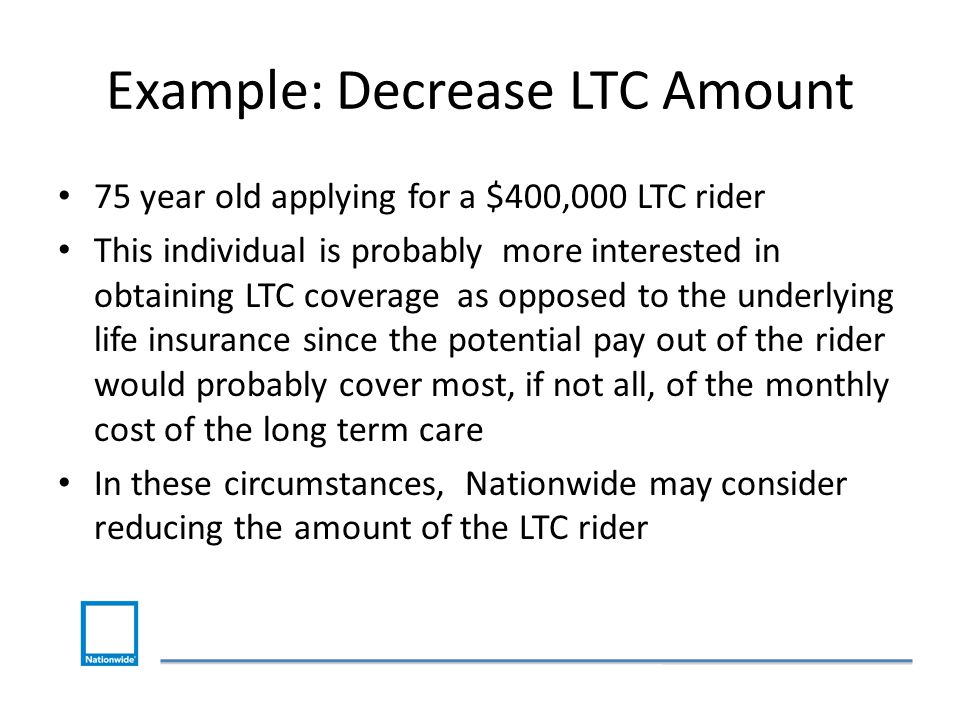 Example: Decrease LTC Amount 75 year old applying for a $400,000 LTC rider This individual is probably more interested in obtaining LTC coverage as opposed to the underlying life insurance since the potential pay out of the rider would probably cover most, if not all, of the monthly cost of the long term care In these circumstances, Nationwide may consider reducing the amount of the LTC rider