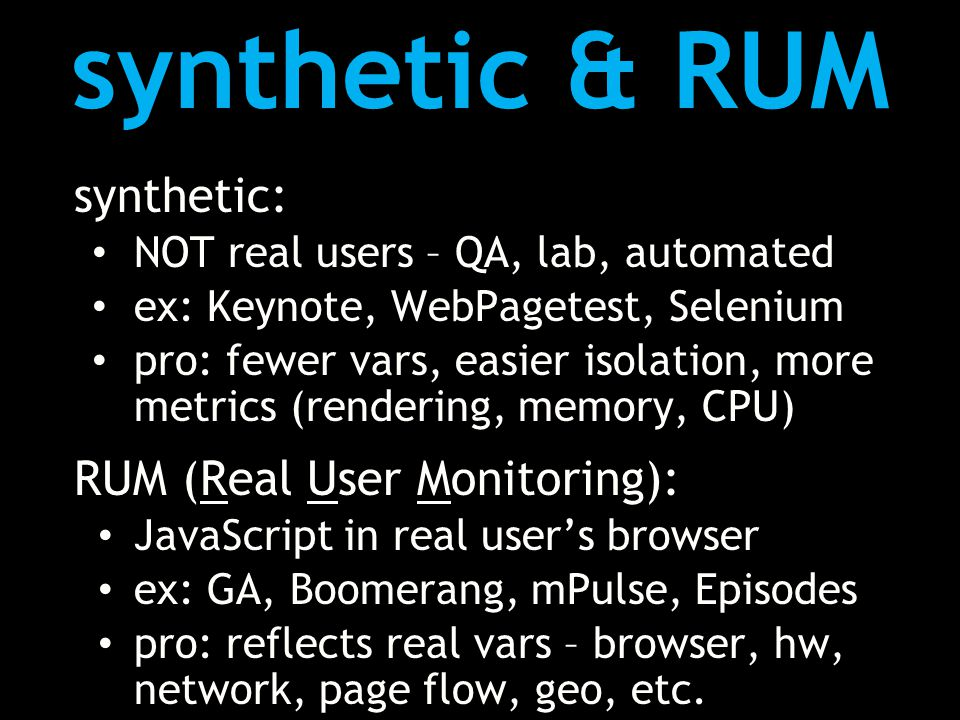 synthetic & RUM synthetic: NOT real users – QA, lab, automated ex: Keynote, WebPagetest, Selenium pro: fewer vars, easier isolation, more metrics (rendering, memory, CPU) RUM (Real User Monitoring): JavaScript in real user's browser ex: GA, Boomerang, mPulse, Episodes pro: reflects real vars – browser, hw, network, page flow, geo, etc.