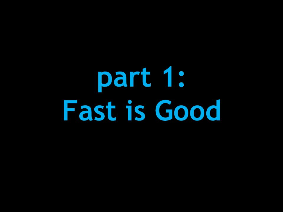 part 1: Fast is Good