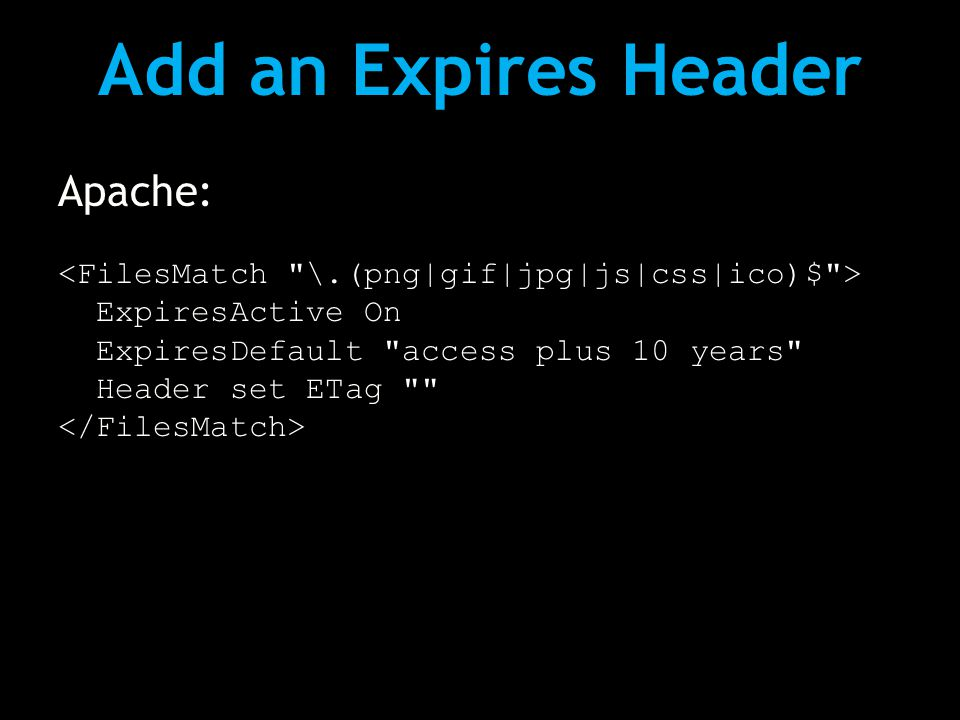 Add an Expires Header Apache: ExpiresActive On ExpiresDefault access plus 10 years Header set ETag