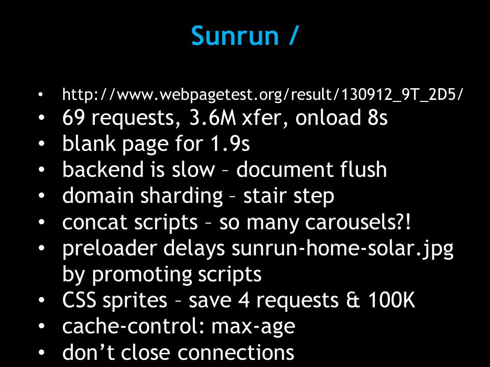 Sunrun / http://www.webpagetest.org/result/130912_9T_2D5/ 69 requests, 3.6M xfer, onload 8s blank page for 1.9s backend is slow – document flush domain sharding – stair step concat scripts – so many carousels?.
