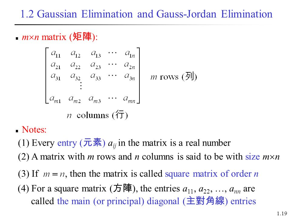 1.19 (4) For a square matrix ( 方陣 ), the entries a 11, a 22, …, a nn are called the main (or principal) diagonal ( 主對角線 ) entries 1.2 Gaussian Elimination and Gauss-Jordan Elimination m  n matrix ( 矩陣 ): (3) If, then the matrix is called square matrix of order n Notes: (1) Every entry ( 元素 ) a ij in the matrix is a real number (2) A matrix with m rows and n columns is said to be with size m  n