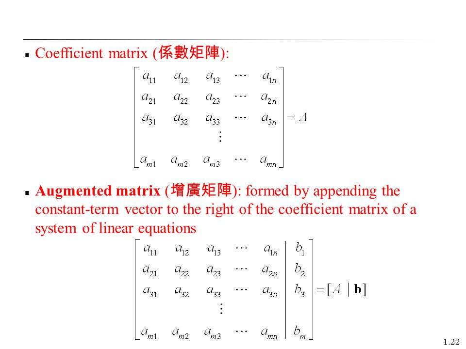 1.22 Augmented matrix ( 增廣矩陣 ): formed by appending the constant-term vector to the right of the coefficient matrix of a system of linear equations Coefficient matrix ( 係數矩陣 ):