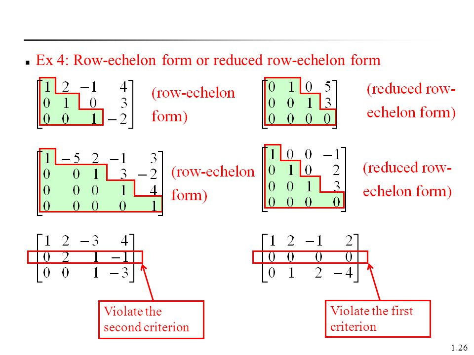 1.26 Ex 4: Row-echelon form or reduced row-echelon form Violate the second criterion Violate the first criterion
