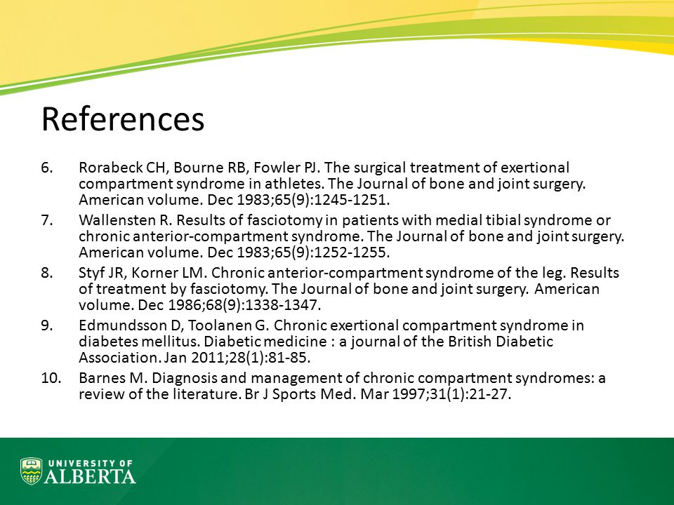 References 6.Rorabeck CH, Bourne RB, Fowler PJ. The surgical treatment of exertional compartment syndrome in athletes. The Journal of bone and joint s