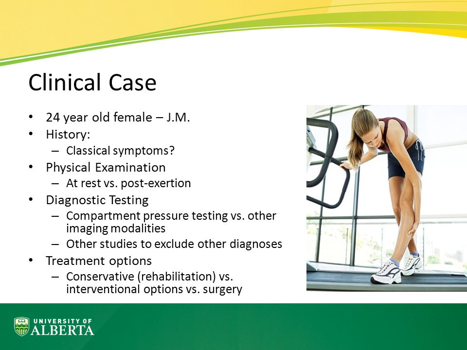 Clinical Case 24 year old female – J.M. History: – Classical symptoms? Physical Examination – At rest vs. post-exertion Diagnostic Testing – Compartme