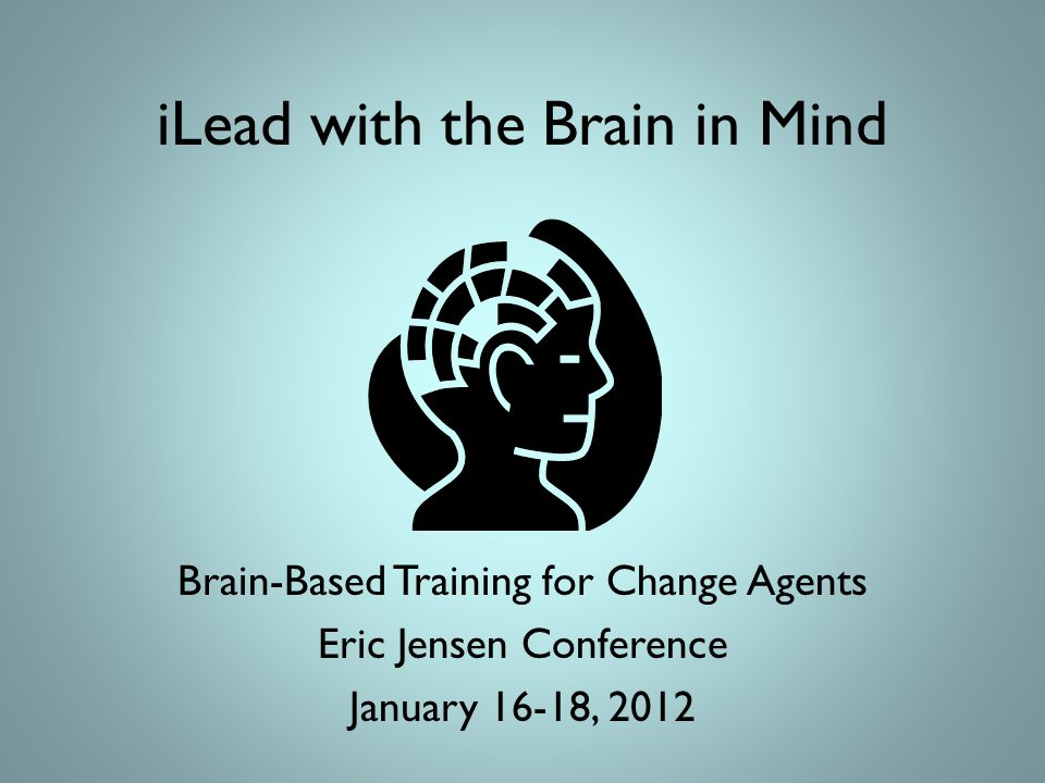 iLead with the Brain in Mind Brain-Based Training for Change Agents Eric Jensen Conference January 16-18, 2012