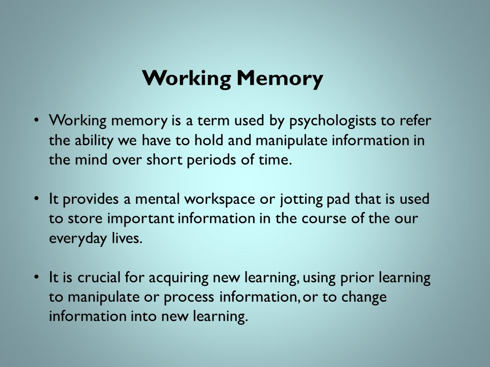 Working Memory Working memory is a term used by psychologists to refer the ability we have to hold and manipulate information in the mind over short periods of time.