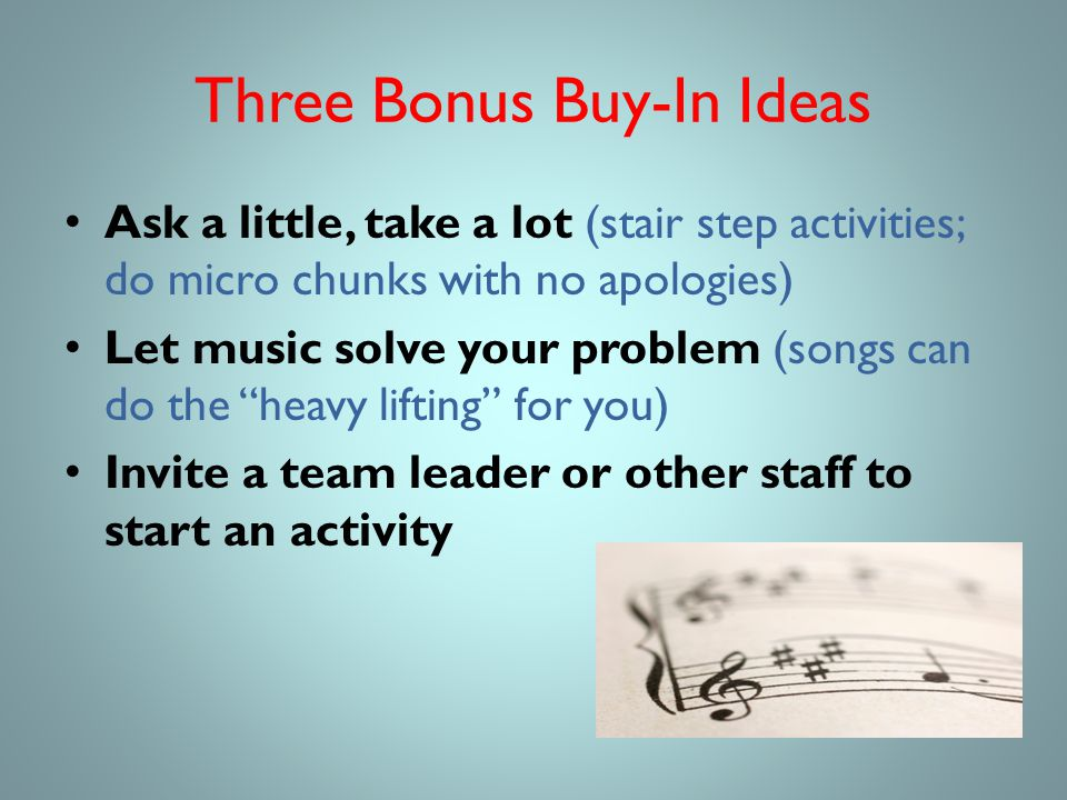 Three Bonus Buy-In Ideas Ask a little, take a lot (stair step activities; do micro chunks with no apologies) Let music solve your problem (songs can do the heavy lifting for you) Invite a team leader or other staff to start an activity