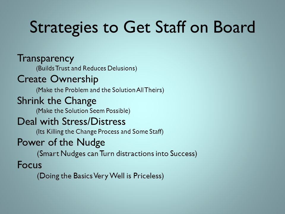 Strategies to Get Staff on Board Transparency (Builds Trust and Reduces Delusions) Create Ownership (Make the Problem and the Solution All Theirs) Shrink the Change (Make the Solution Seem Possible) Deal with Stress/Distress (Its Killing the Change Process and Some Staff) Power of the Nudge (Smart Nudges can Turn distractions into Success) Focus (Doing the Basics Very Well is Priceless)