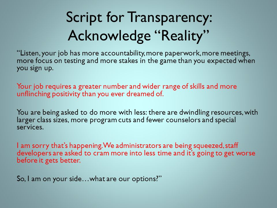 Script for Transparency: Acknowledge Reality Listen, your job has more accountability, more paperwork, more meetings, more focus on testing and more stakes in the game than you expected when you sign up.