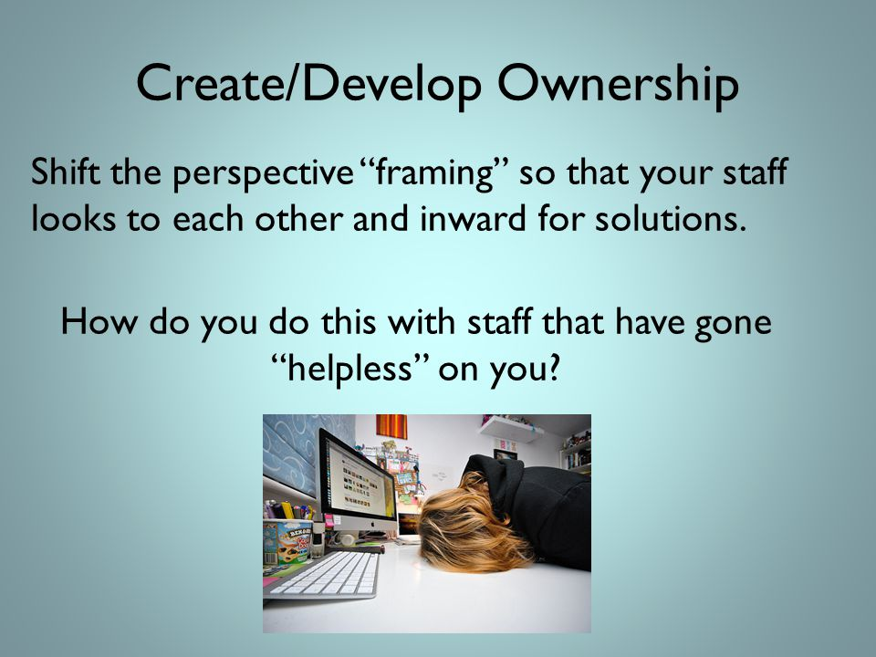 Create/Develop Ownership Shift the perspective framing so that your staff looks to each other and inward for solutions.