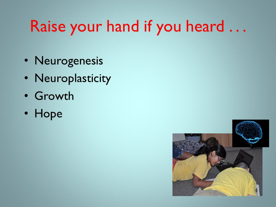 Raise your hand if you heard... Neurogenesis Neuroplasticity Growth Hope