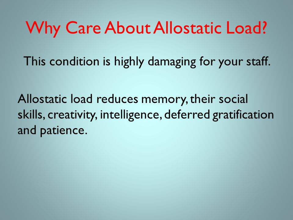Why Care About Allostatic Load. This condition is highly damaging for your staff.