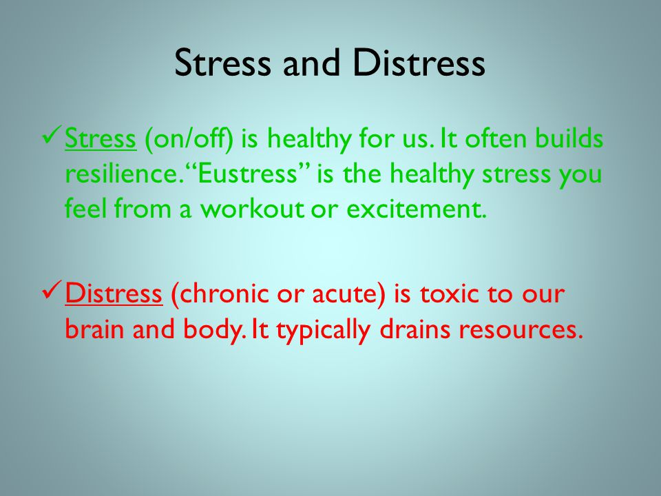 Stress and Distress Stress (on/off) is healthy for us.