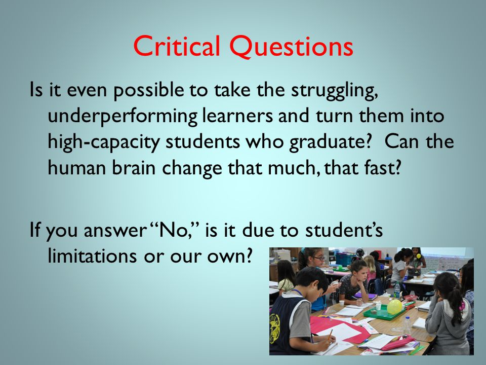 Critical Questions Is it even possible to take the struggling, underperforming learners and turn them into high-capacity students who graduate.