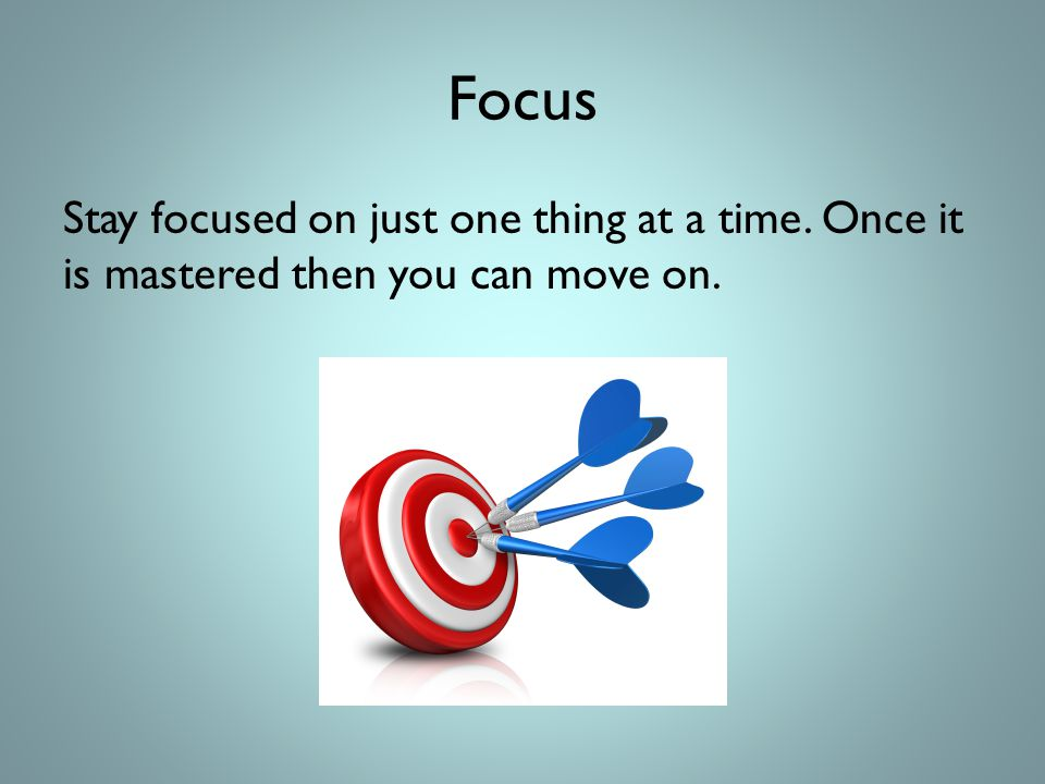 Focus Stay focused on just one thing at a time. Once it is mastered then you can move on.