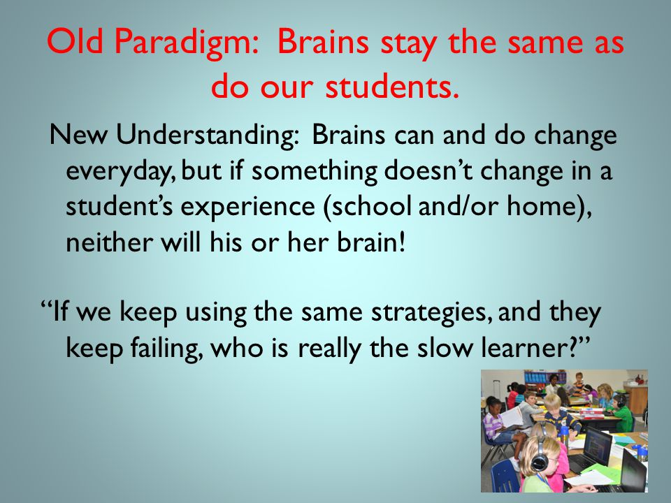 Old Paradigm: Brains stay the same as do our students.