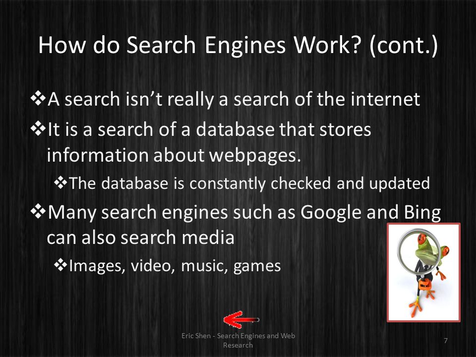 "How do Search Engines Work? Eric Shen - Search Engines and Web Research 6  ""Spiders""  Automated programs that follow all web links  Try to catalogu"