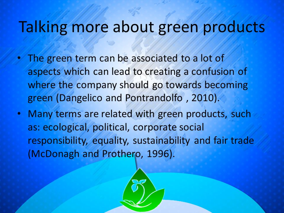 Talking more about green products The green term can be associated to a lot of aspects which can lead to creating a confusion of where the company should go towards becoming green (Dangelico and Pontrandolfo, 2010).