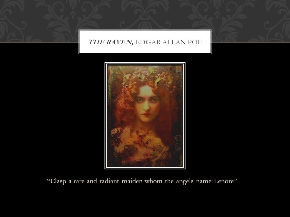 """""""Clasp a rare and radiant maiden whom the angels name Lenore"""" THE RAVEN, EDGAR ALLAN POE"""