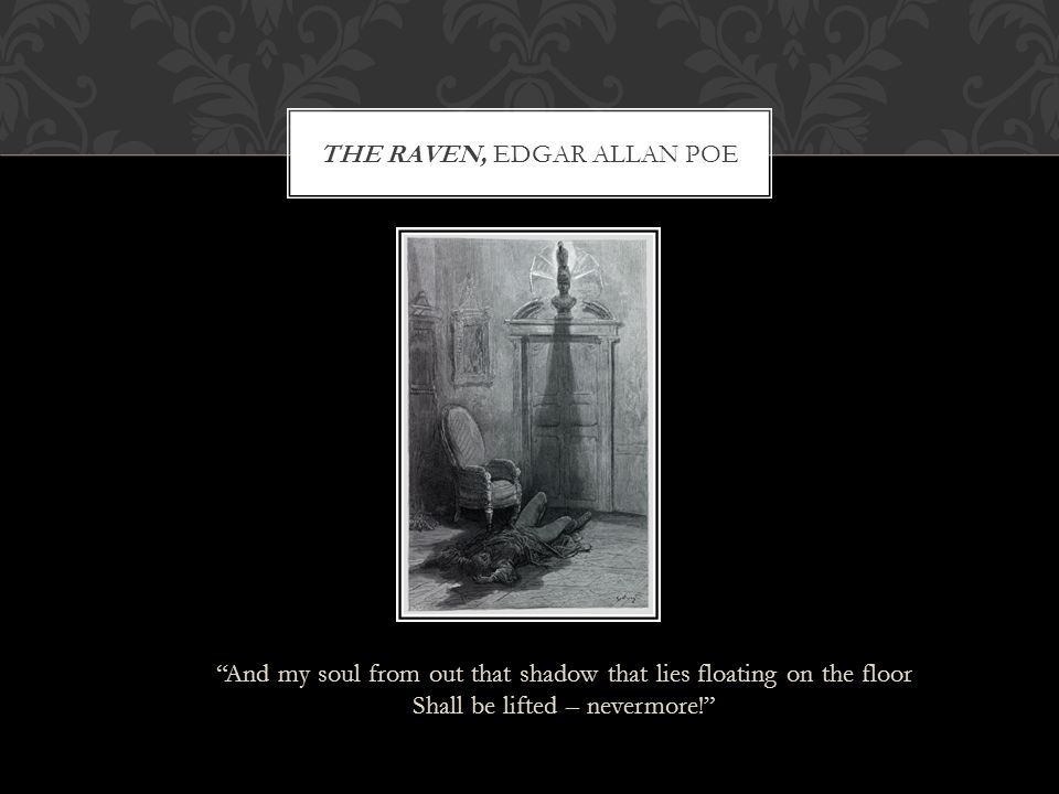 """""""And my soul from out that shadow that lies floating on the floor Shall be lifted – nevermore!"""" THE RAVEN, EDGAR ALLAN POE"""