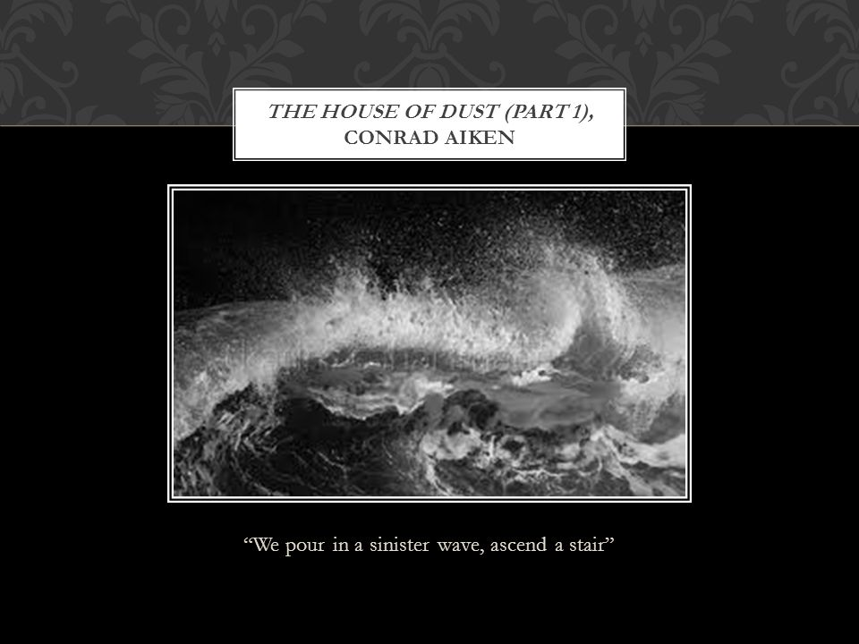 """""""We pour in a sinister wave, ascend a stair"""" THE HOUSE OF DUST (PART 1), CONRAD AIKEN"""