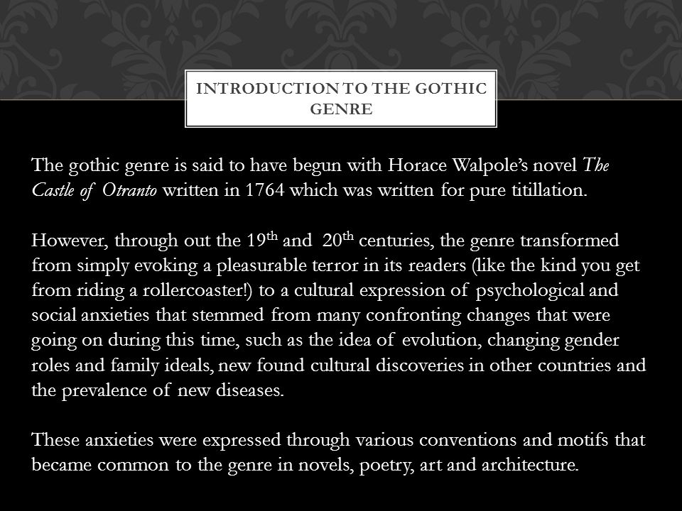 CONVENTIONS OF THE GOTHIC GENRE THE GOTHIC LANDSCAPE/ SETTING: wild landscapes, remote or exotic locales dimly lit, gloomy settings ruins or isolated crumbling castles or mansions (later cities and houses) crypts, tombs, dungeons, torture chambers dark towers, hidden rooms, secret corridors/passageways unnatural acts of nature (blood-red moon, sudden fierce wind, etc.) GOTHIC PLOT DEVICES: dream states or nightmares found manuscripts or artefacts ancestral curses family secrets GOTHIC CHARACTERS: 'the bleeding nun', members of the clergy (catholic), 'the wandering Jew' damsels in distress, 'fallen' women marvellous or mysterious creatures, monsters, spirits, vampires, werewolves, ghosts.