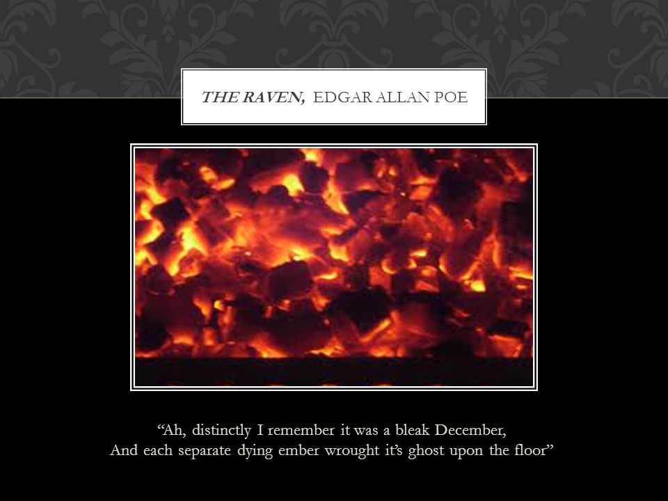 """THE RAVEN, EDGAR ALLAN POE """"Ah, distinctly I remember it was a bleak December, And each separate dying ember wrought it's ghost upon the floor"""""""
