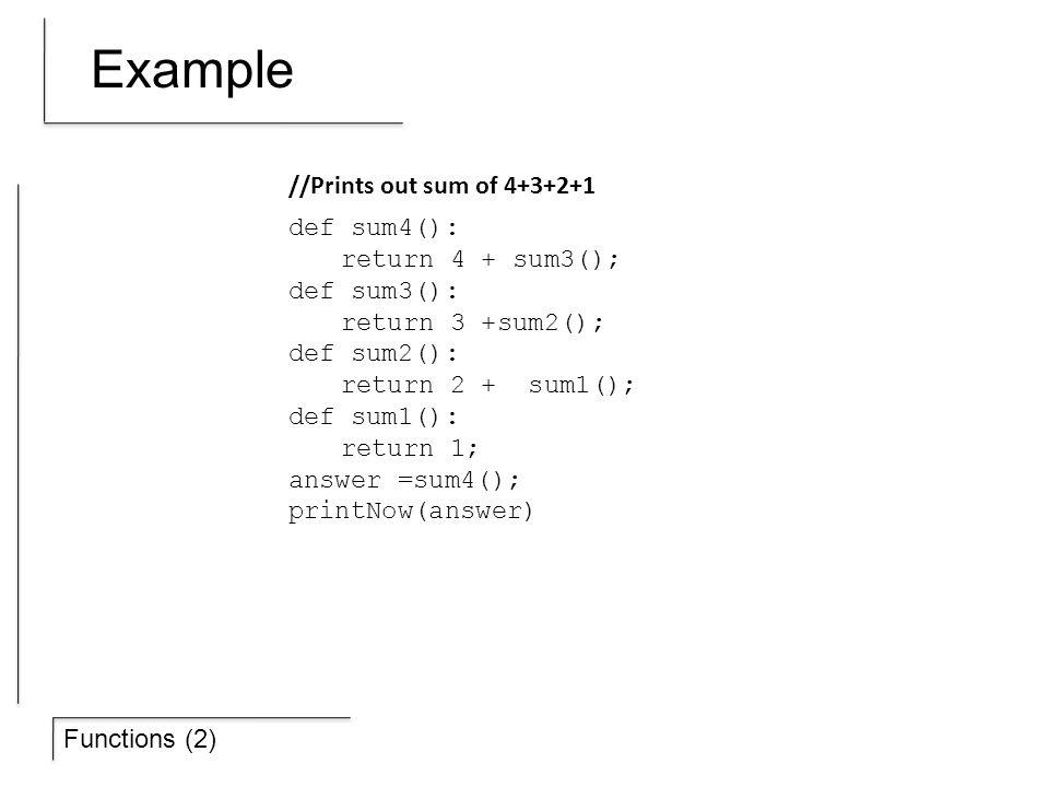 Functions (2) Example def sum4(): return 4 + sum3(); def sum3(): return 3 +sum2(); def sum2(): return 2 + sum1(); def sum1(): return 1; answer =sum4()
