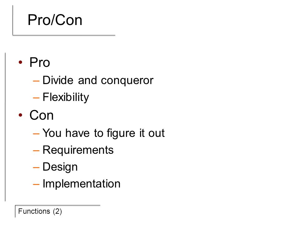 Functions (2) Pro/Con Pro –Divide and conqueror –Flexibility Con –You have to figure it out –Requirements –Design –Implementation