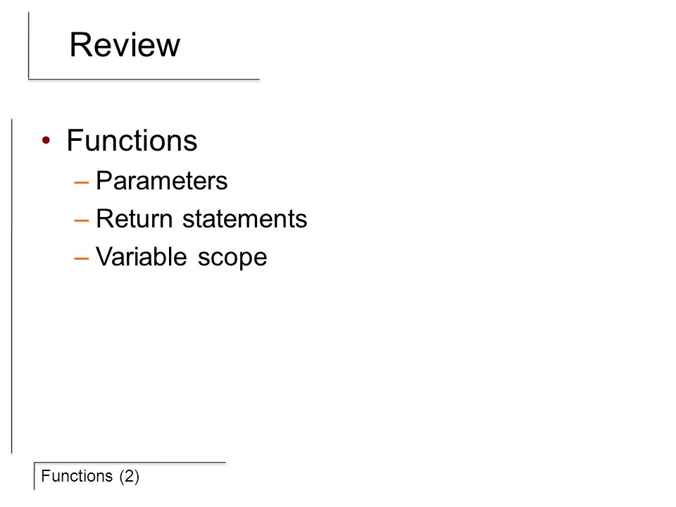 Functions (2) Review Functions –Parameters –Return statements –Variable scope