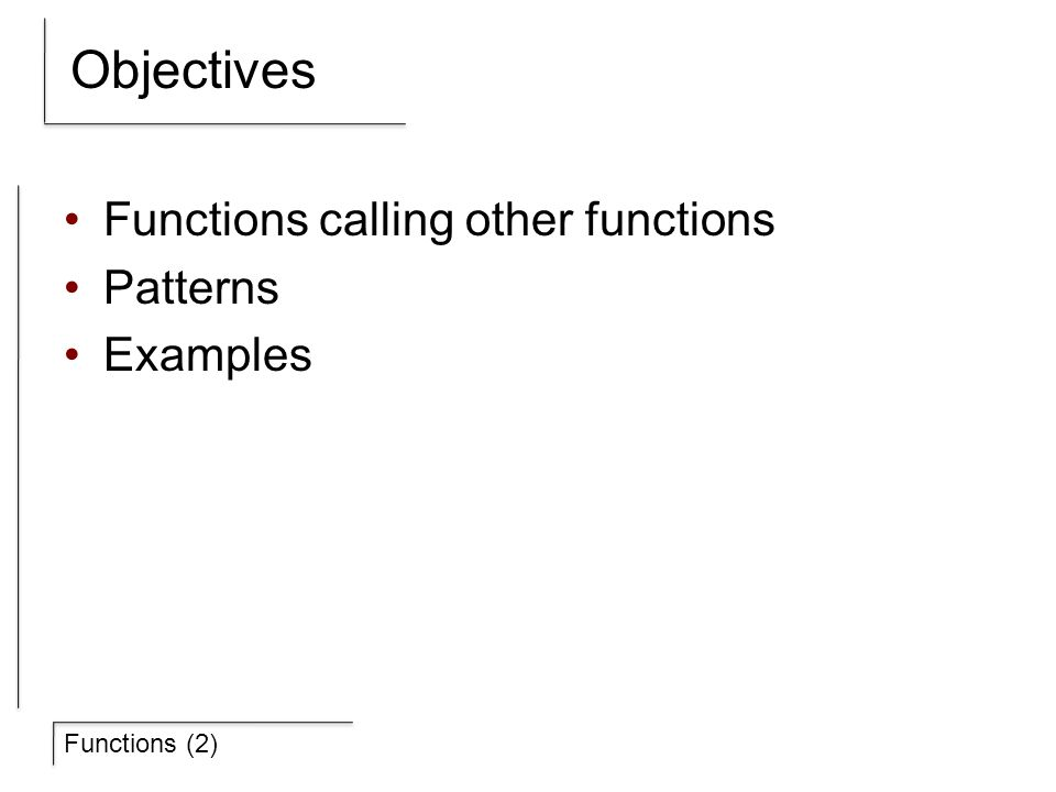 Functions (2) Objectives Functions calling other functions Patterns Examples