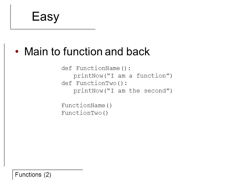 """Functions (2) Easy Main to function and back def FunctionName(): printNow(""""I am a function"""") def FunctionTwo(): printNow(""""I am the second"""") FunctionNa"""