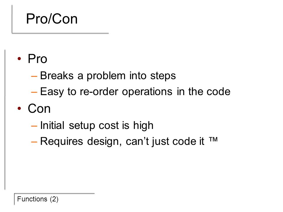 Functions (2) Pro/Con Pro –Breaks a problem into steps –Easy to re-order operations in the code Con –Initial setup cost is high –Requires design, can'
