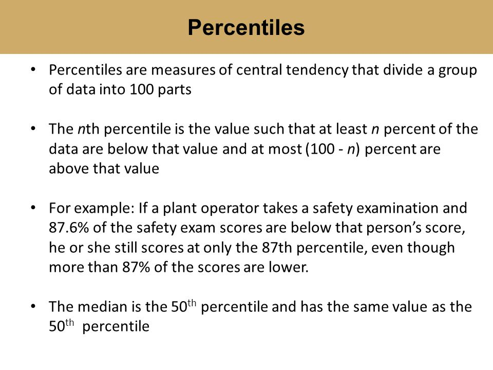 Percentiles are measures of central tendency that divide a group of data into 100 parts The nth percentile is the value such that at least n percent o