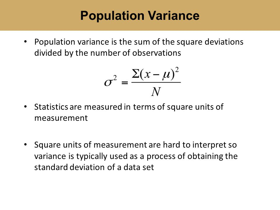 Population variance is the sum of the square deviations divided by the number of observations Statistics are measured in terms of square units of meas