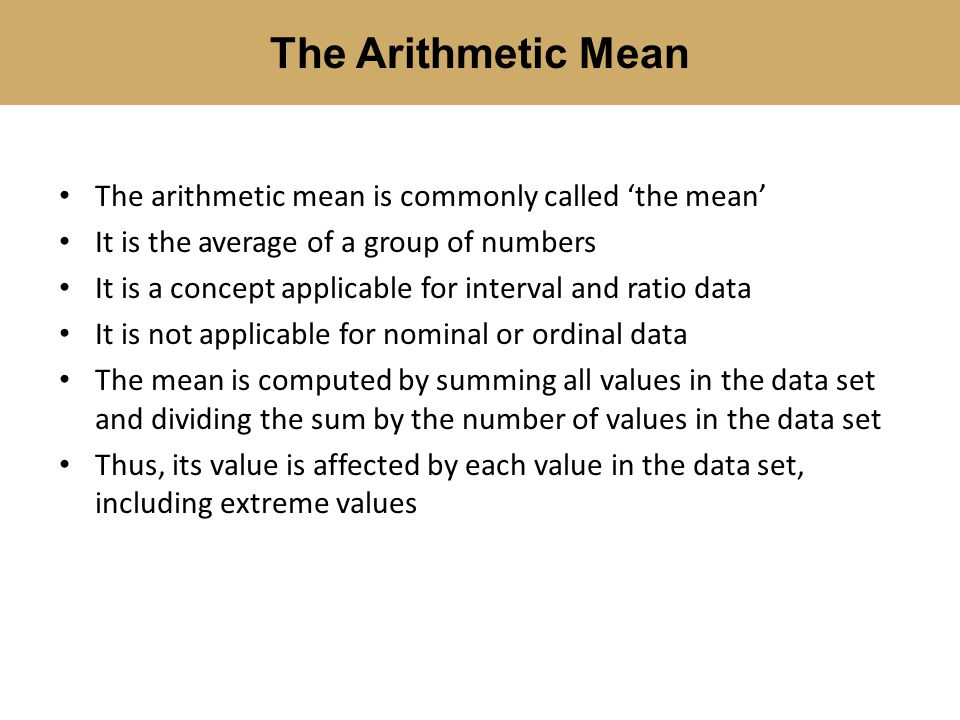 The arithmetic mean is commonly called 'the mean' It is the average of a group of numbers It is a concept applicable for interval and ratio data It is