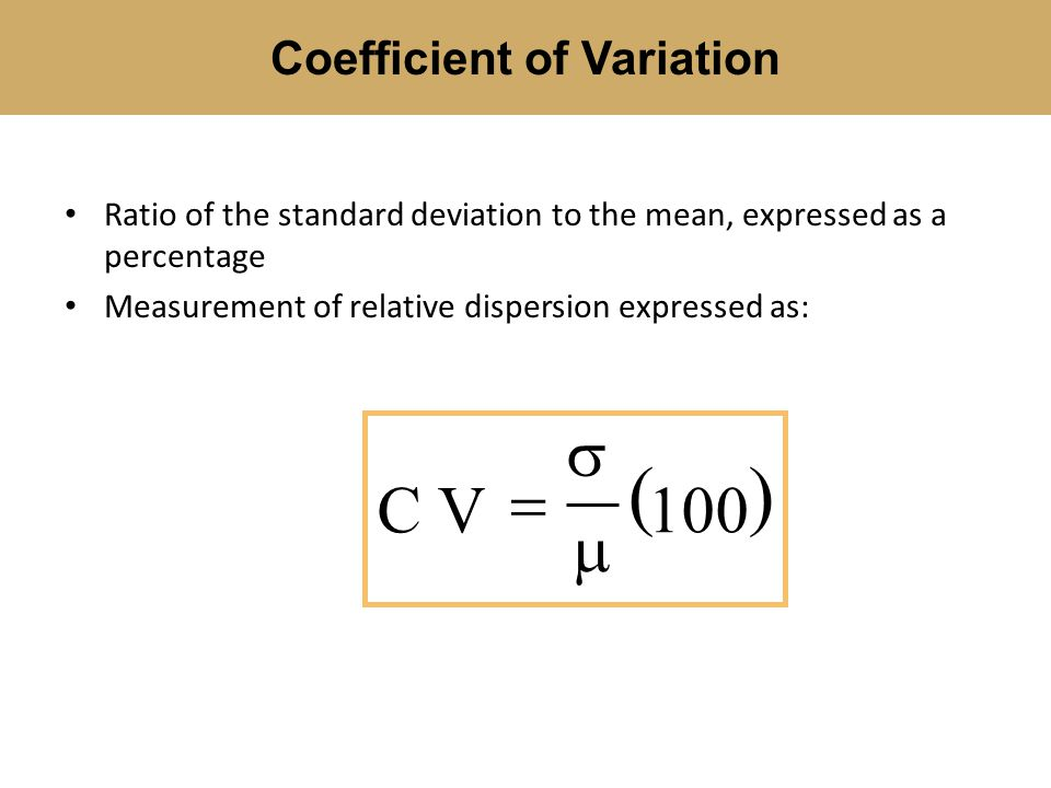 Ratio of the standard deviation to the mean, expressed as a percentage Measurement of relative dispersion expressed as: Coefficient of Variation  CV