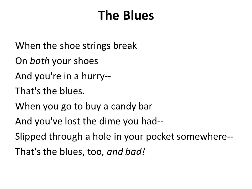 The Blues When the shoe strings break On both your shoes And you're in a hurry-- That's the blues. When you go to buy a candy bar And you've lost the