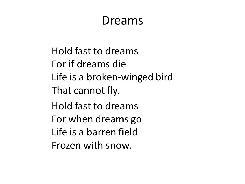 Dreams Hold fast to dreams For if dreams die Life is a broken-winged bird That cannot fly. Hold fast to dreams For when dreams go Life is a barren fie