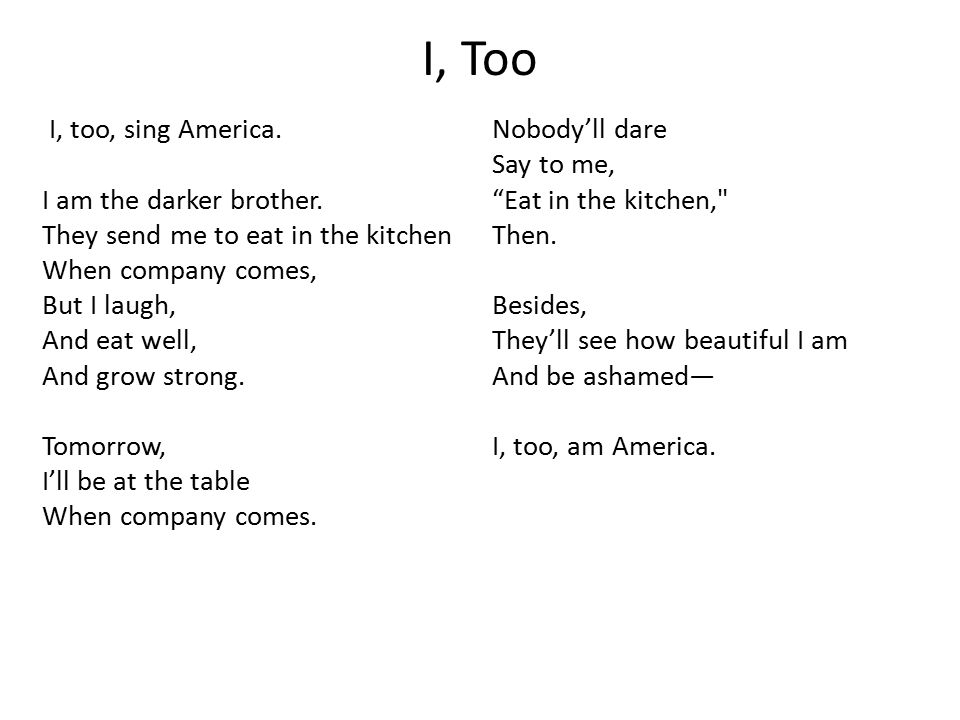 I, Too I, too, sing America. I am the darker brother. They send me to eat in the kitchen When company comes, But I laugh, And eat well, And grow stron