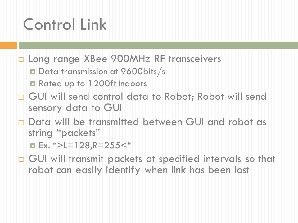 Control Link  Long range XBee 900MHz RF transceivers  Data transmission at 9600bits/s  Rated up to 1200ft indoors  GUI will send control data to R