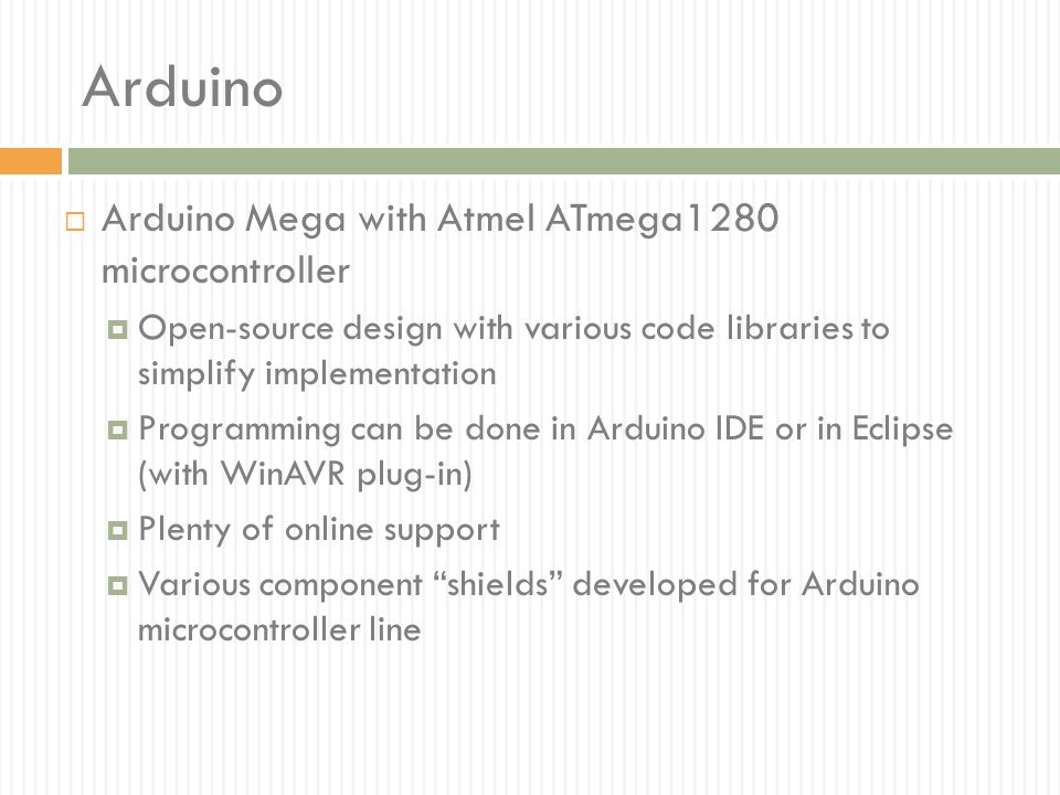 Arduino  Arduino Mega with Atmel ATmega1280 microcontroller  Open-source design with various code libraries to simplify implementation  Programming