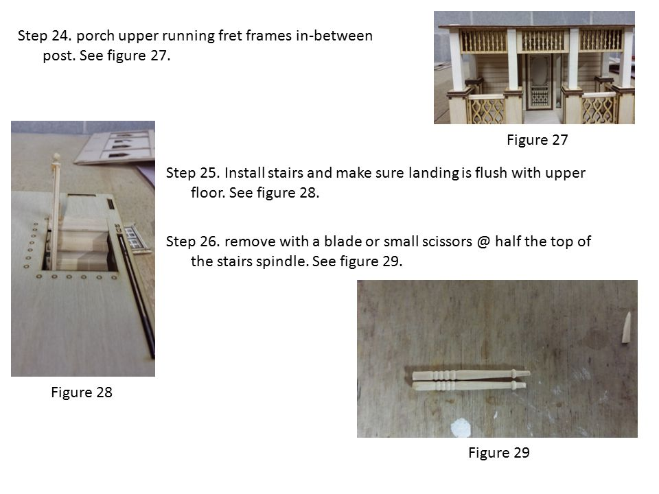 Figure 27 Step 24. porch upper running fret frames in-between post. See figure 27. Step 25. Install stairs and make sure landing is flush with upper f