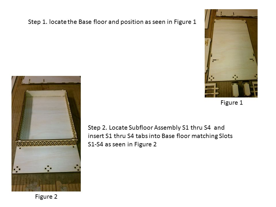 Step 1. locate the Base floor and position as seen in Figure 1 Figure 1 Step 2. Locate Subfloor Assembly S1 thru S4 and insert S1 thru S4 tabs into Ba