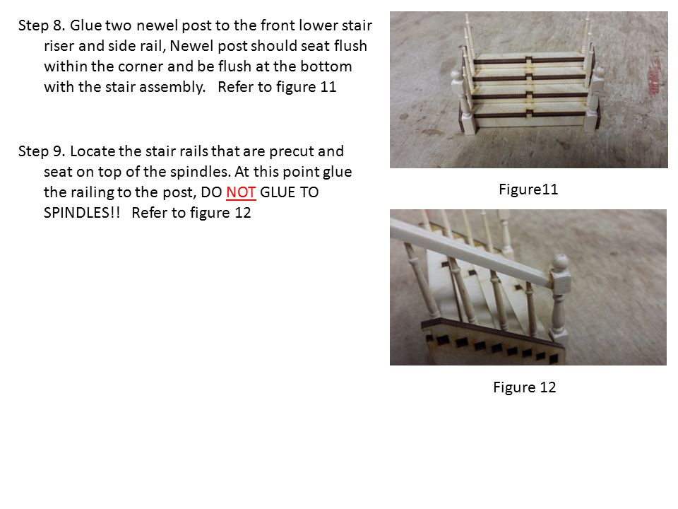 Step 8. Glue two newel post to the front lower stair riser and side rail, Newel post should seat flush within the corner and be flush at the bottom wi