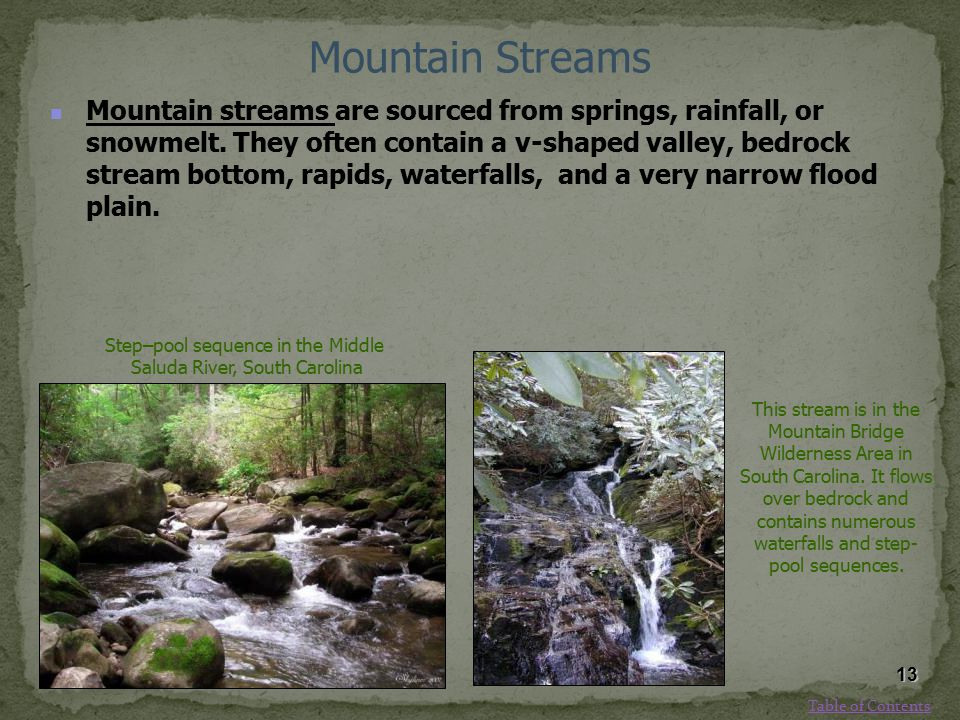 Mountain Streams Mountain streams are sourced from springs, rainfall, or snowmelt. They often contain a v-shaped valley, bedrock stream bottom, rapids