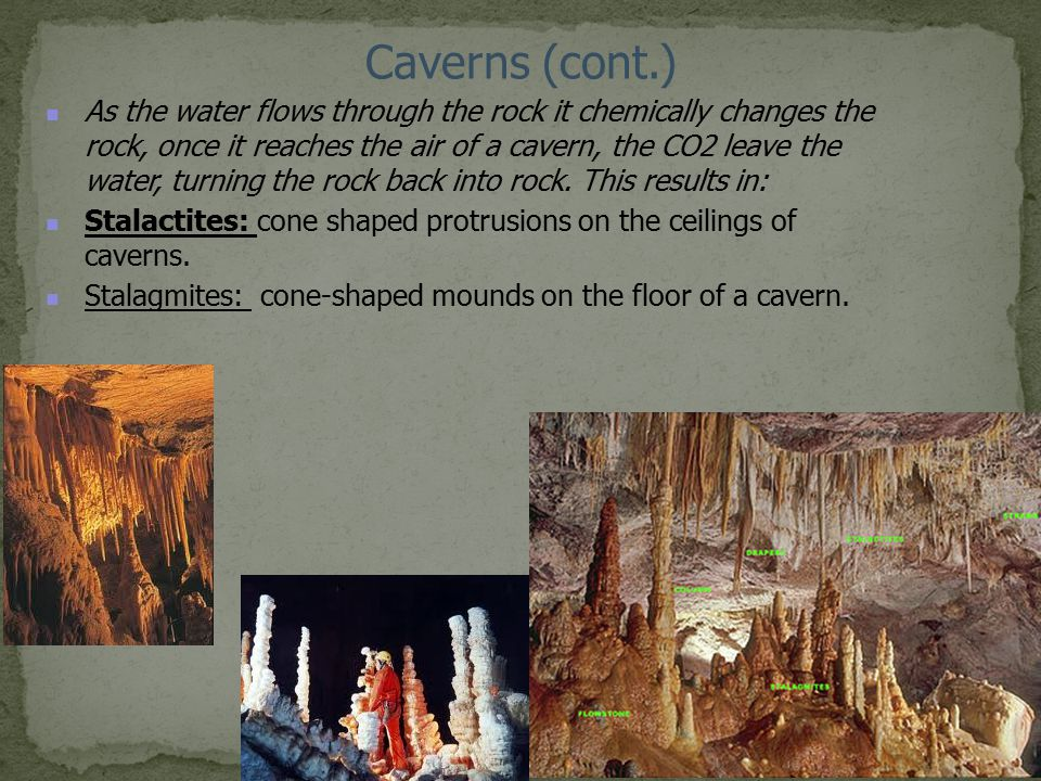 Caverns (cont.) As the water flows through the rock it chemically changes the rock, once it reaches the air of a cavern, the CO2 leave the water, turn