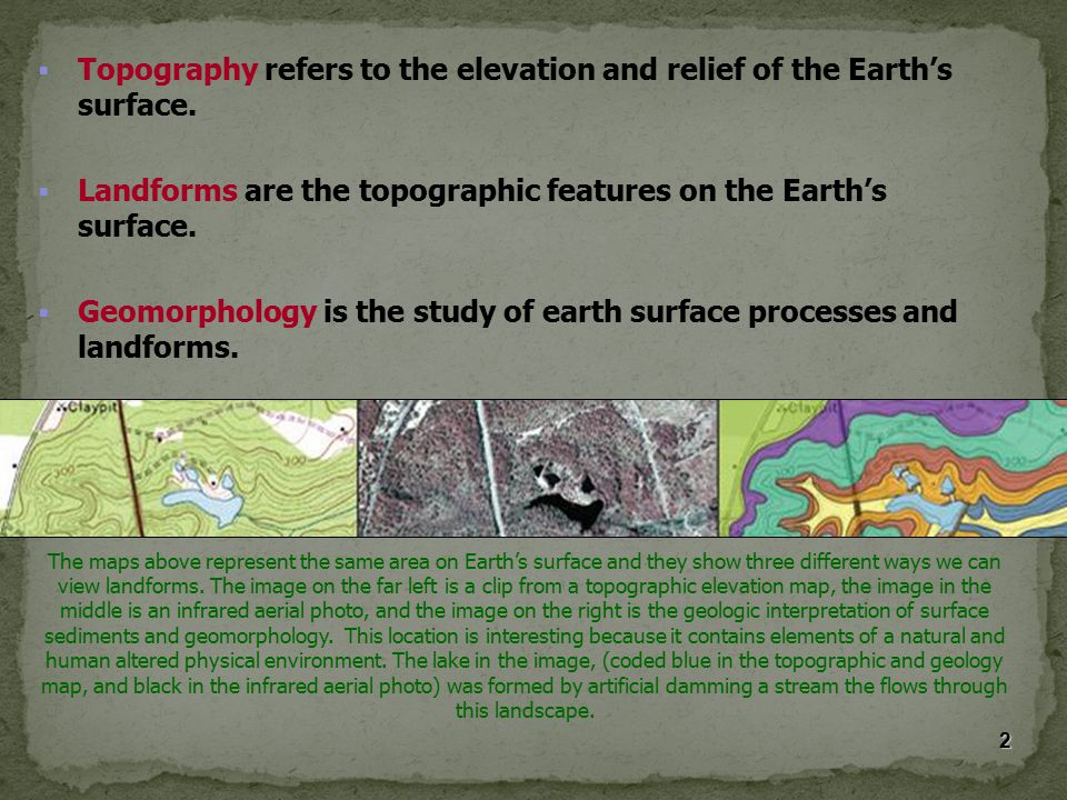  Topography refers to the elevation and relief of the Earth's surface.  Landforms are the topographic features on the Earth's surface.  Geomorpholo